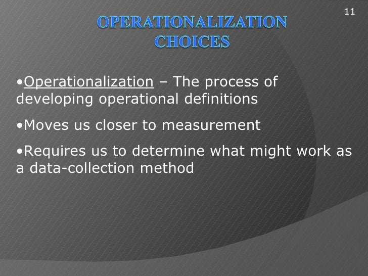 11•Operationalization – The process ofdeveloping operational definitions•Moves us closer to measurement•Requires us to det...