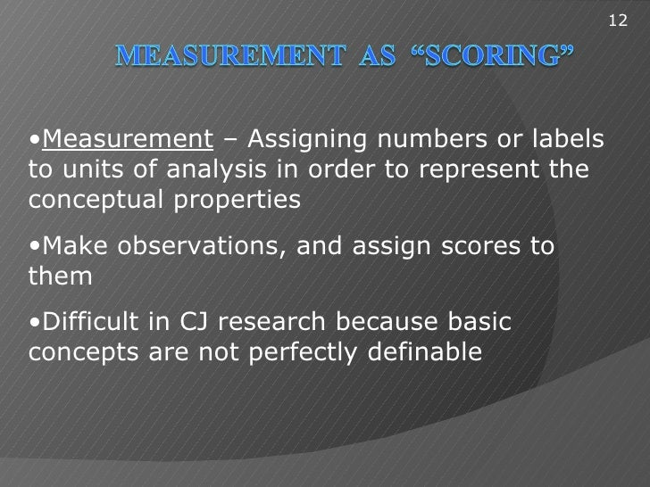 12•Measurement – Assigning numbers or labelsto units of analysis in order to represent theconceptual properties•Make obser...