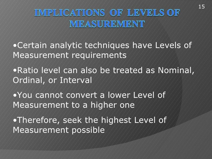 15•Certain analytic techniques have Levels ofMeasurement requirements•Ratio level can also be treated as Nominal,Ordinal, ...