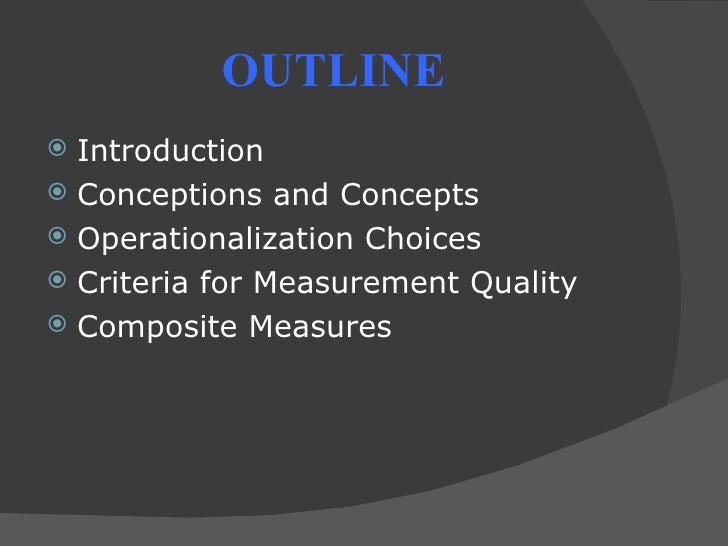 OUTLINE Introduction Conceptions and Concepts Operationalization Choices Criteria for Measurement Quality Composite M...