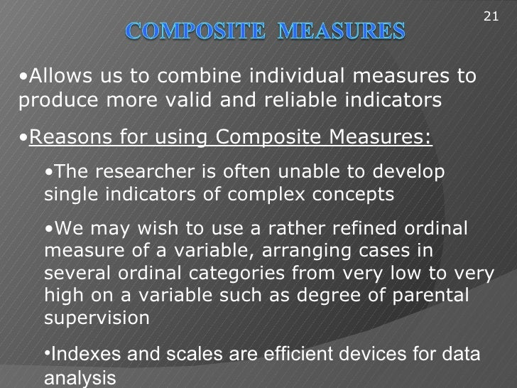 21•Allows us to combine individual measures toproduce more valid and reliable indicators•Reasons for using Composite Measu...