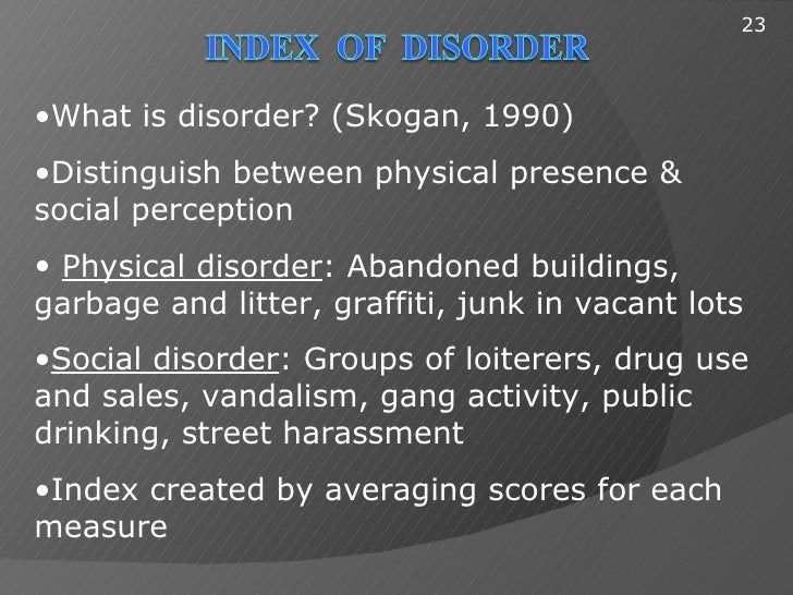 23•What is disorder? (Skogan, 1990)•Distinguish between physical presence &social perception• Physical disorder: Abandoned...
