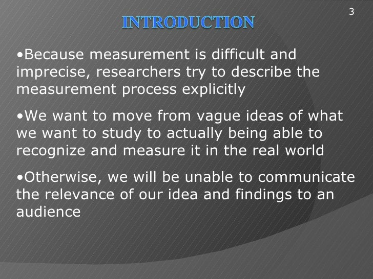 3•Because measurement is difficult andimprecise, researchers try to describe themeasurement process explicitly•We want to ...