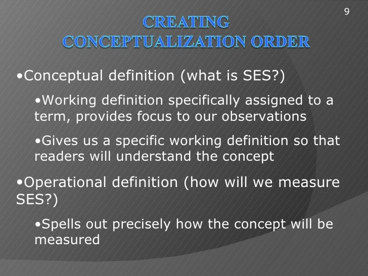 9•Conceptual definition (what is SES?)  •Working definition specifically assigned to a  term, provides focus to our observ...