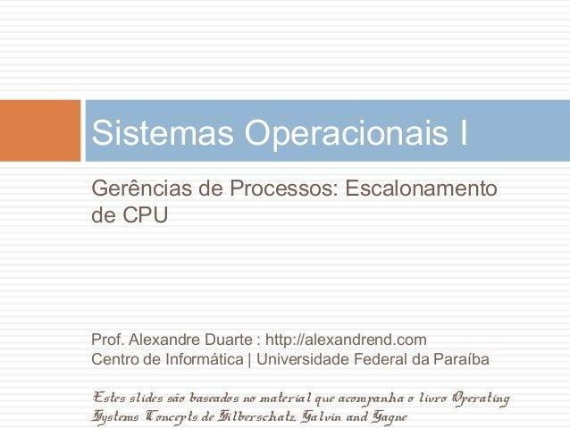 Sistemas Operacionais IGerências de Processos: Escalonamentode CPUProf. Alexandre Duarte : http://alexandrend.comCentro de...