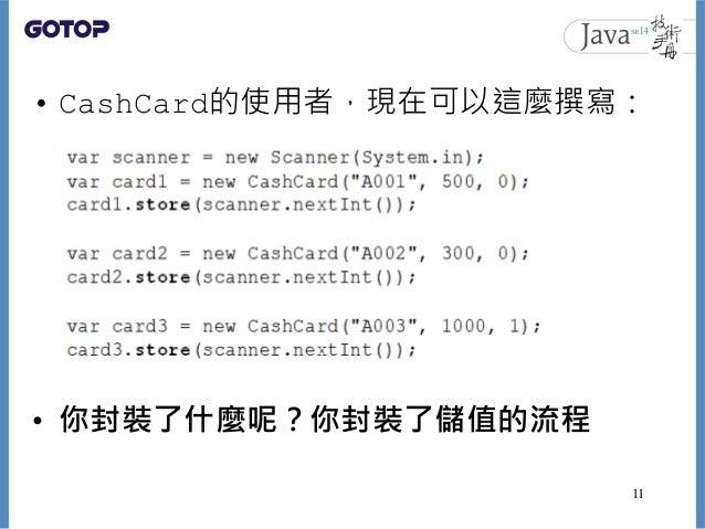 • CashCard的使用者,現在可以這麼撰寫: • 你封裝了什麼呢?你封裝了儲值的流程 11
