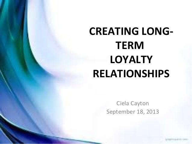 CREATING LONG- TERM LOYALTY RELATIONSHIPS Ciela Cayton September 18, 2013