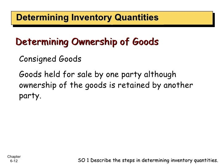 Determining Inventory Quantities Consigned Goods Goods held for sale by one party although ownership of the goods is retai...