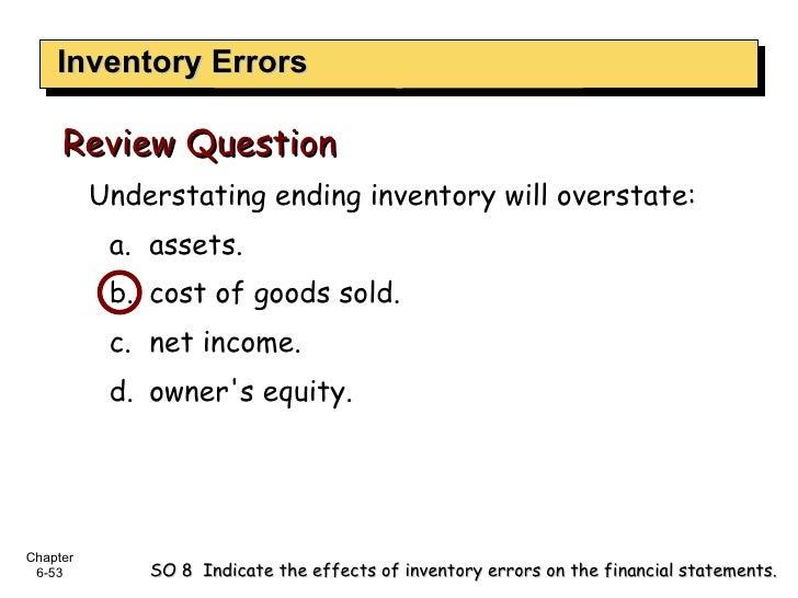 Inventory Errors <ul><li>Understating ending inventory will overstate:  </li></ul><ul><ul><li>assets.  </li></ul></ul><ul>...