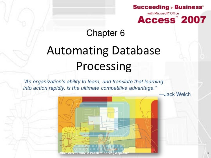 Automating Database Processing<br />Succeeding in Business with Microsoft Office Access 2007: A Problem-Solving Approach <...
