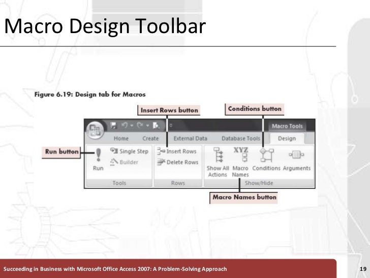 Macro Design Toolbar<br />Succeeding in Business with Microsoft Office Access 2007: A Problem-Solving Approach <br />19<br />