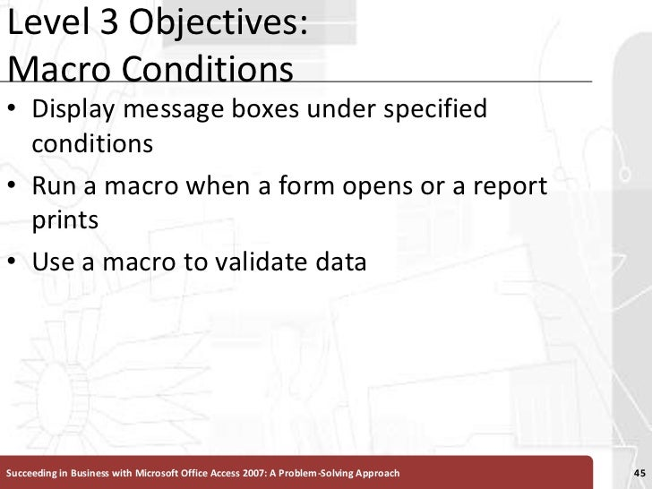 Level 3 Objectives:Macro Conditions<br />Display message boxes under specified conditions<br />Run a macro when a form ope...