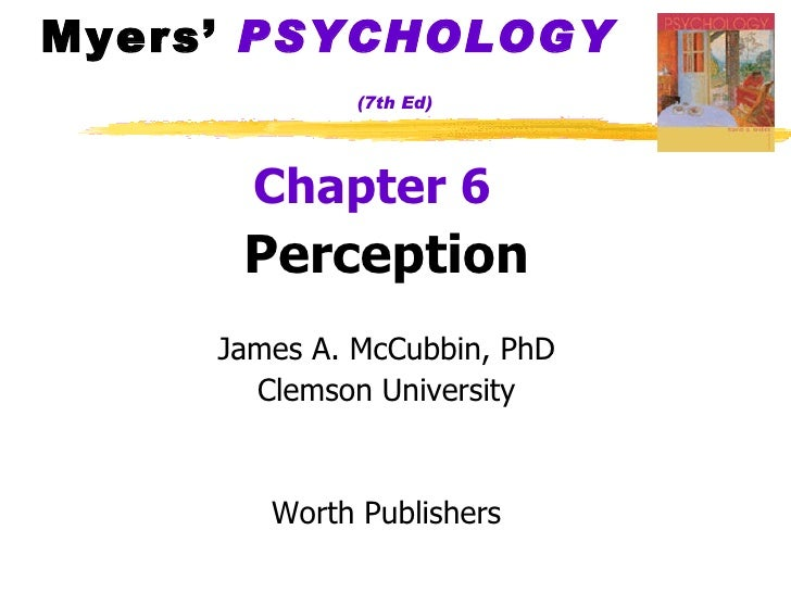 Myers'  PSYCHOLOGY   (7th Ed) <ul><li>Chapter 6   </li></ul><ul><li>Perception </li></ul><ul><li>James A. McCubbin, PhD </...