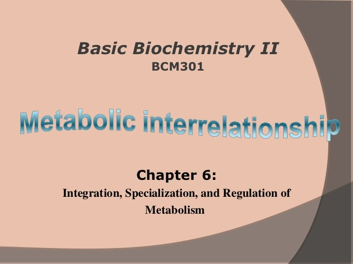 Basic Biochemistry II                 BCM301              Chapter 6:Integration, Specialization, and Regulation of        ...