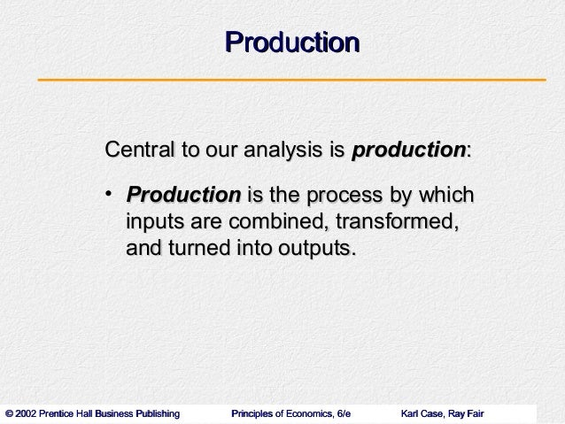 Production                      Central to our analysis is production:                      • Production is the process by...