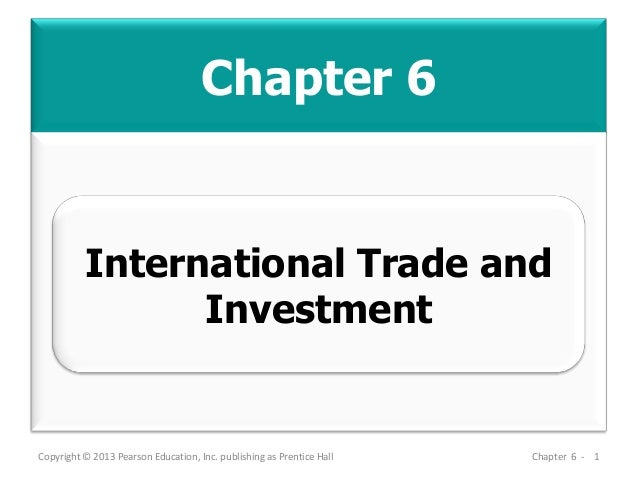 Chapter 6 Copyright © 2013 Pearson Education, Inc. publishing as Prentice Hall Chapter 6 - 1 International Trade and Inves...