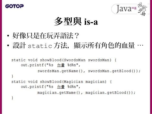 多型與 is-a • 什麼叫多型?以抽象講法解釋,就是使用單 一介面操作多種型態的物件! • 若用以上的範例來理解,在 showBlood() 方法中,既可以透過 Role 型態操作 SwordsMan 物件,也可以透過 Role 型態操 作 ...