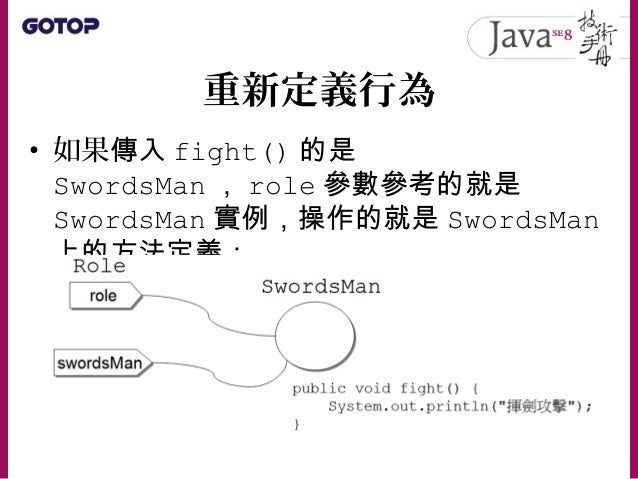 重新定義行為 • 在 JDK5 之後支援標註( Annotation ) • @Override 要求編譯器檢查,該方法是不 是真的重新定義了父類別中某個方法