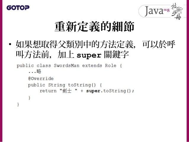 重新定義的細節 • 在 JDK5 之後,重新定義方法時,如果返回 型態是父類別中方法返回型態的子類別,也 是可以通過編譯的,圖 6.11 的例子,在 JDK5 中並不會出現編譯錯誤