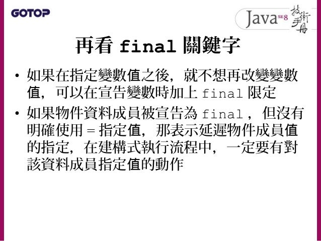 再看 final 關鍵字 • 定義方法時,也可以限定該方法為 final , 這表示最後一次定義方法了,也就是子類別 不可以重新定義 final 方法 – java.lang.Object 上有幾個 final 方法