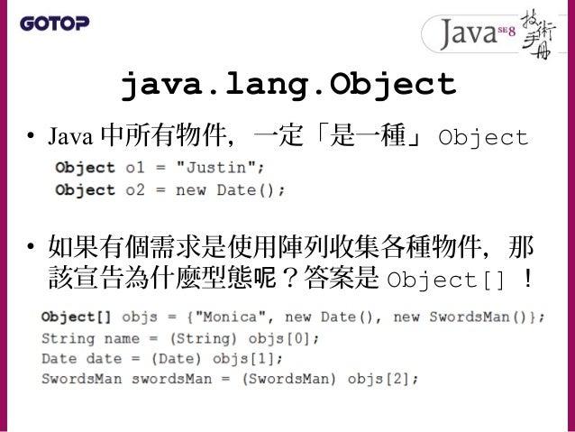 java.lang.Object • java.lang.Object 是所有類別的頂層父 類別 • Object 上定義的方法,所有物件都繼承下 來了,只要不是被定義為 final 的方法,都 可以重新定義