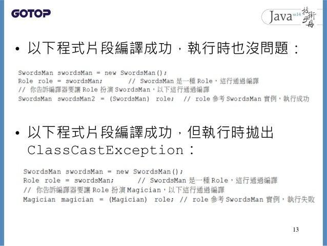 • 以下程式片段編譯成功,執行時也沒問題: • 以下程式片段編譯成功,但執行時拋出 ClassCastException: 13