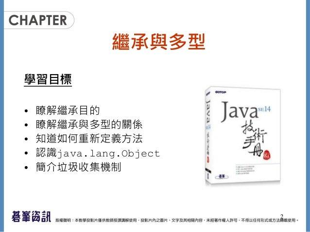 繼承與多型 學習目標 • 瞭解繼承目的 • 瞭解繼承與多型的關係 • 知道如何重新定義方法 • 認識java.lang.Object • 簡介垃圾收集機制 2