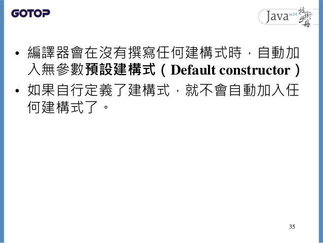 • 編譯器會在沒有撰寫任何建構式時,自動加 入無參數預設建構式(Default constructor) • 如果自行定義了建構式,就不會自動加入任 何建構式了。 35