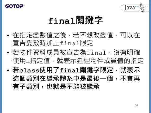 final關鍵字 • 在指定變數值之後,若不想改變值,可以在 宣告變數時加上final限定 • 若物件資料成員被宣告為final,沒有明確 使用=指定值,就表示延遲物件成員值的指定 • 若class使用了final關鍵字限定,就表示 這個類別在...