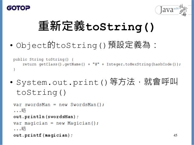 重新定義toString() • Object的toString()預設定義為: • System.out.print()等方法,就會呼叫 toString() 45