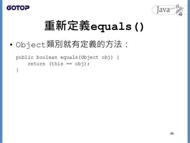重新定義equals() • Object類別就有定義的方法: 46