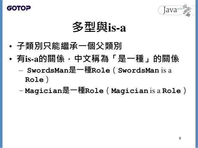 多型與is-a • 子類別只能繼承一個父類別 • 有is-a的關係,中文稱為「是一種」的關係 – SwordsMan是一種Role(SwordsMan is a Role) – Magician是一種Role(Magician is a Rol...