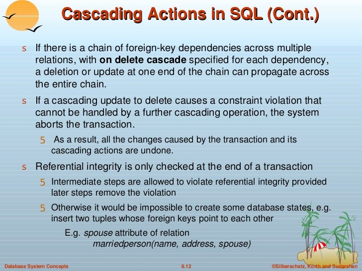 Cascading Actions in SQL (Cont.) <ul><li>If there is a chain of foreign-key dependencies across multiple relations, with  ...