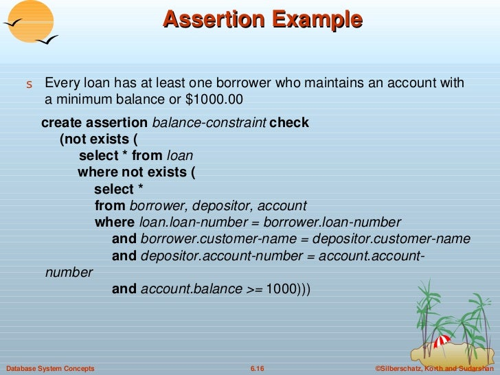 Assertion Example <ul><li>Every loan has at least one borrower who maintains an account with a minimum balance or $1000.00...