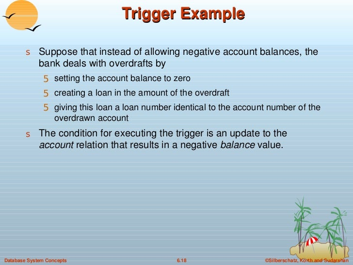 Trigger Example  <ul><li>Suppose that instead of allowing negative account balances, the bank deals with overdrafts by  </...