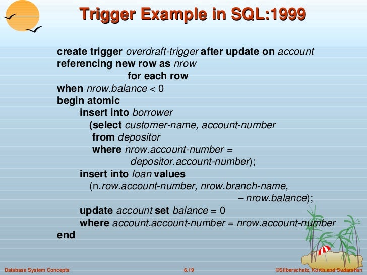 Trigger Example in SQL:1999 <ul><li>create trigger  overdraft-trigger  after update on  account  referencing new row as  n...