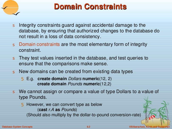 Domain Constraints <ul><li>Integrity constraints guard against accidental damage to the database, by ensuring that authori...