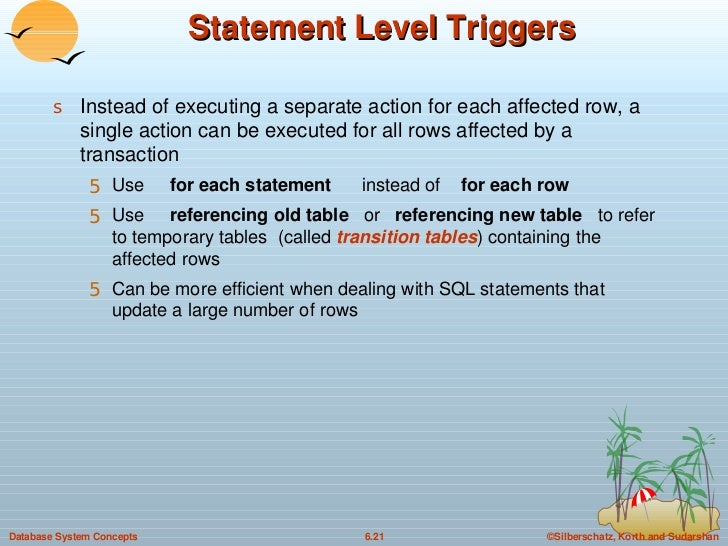 Statement Level Triggers <ul><li>Instead of executing a separate action for each affected row, a single action can be exec...