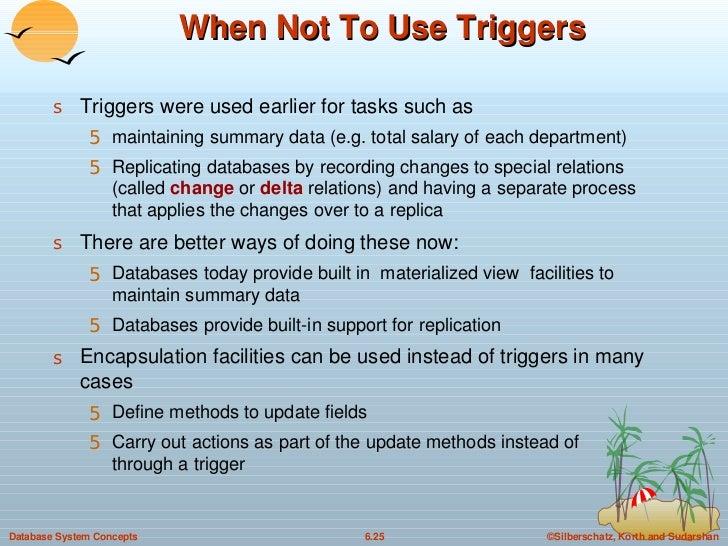 When Not To Use Triggers <ul><li>Triggers were used earlier for tasks such as  </li></ul><ul><ul><li>maintaining summary d...