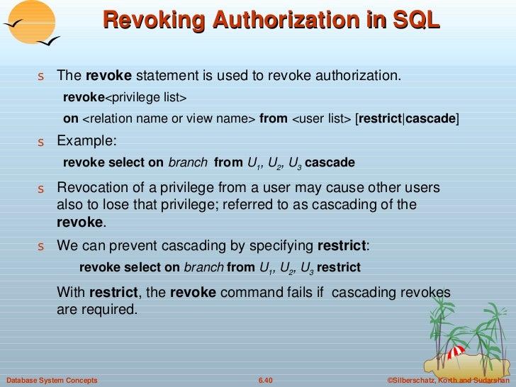 Revoking Authorization in SQL <ul><li>The  revoke  statement is used to revoke authorization. </li></ul><ul><ul><li>revoke...