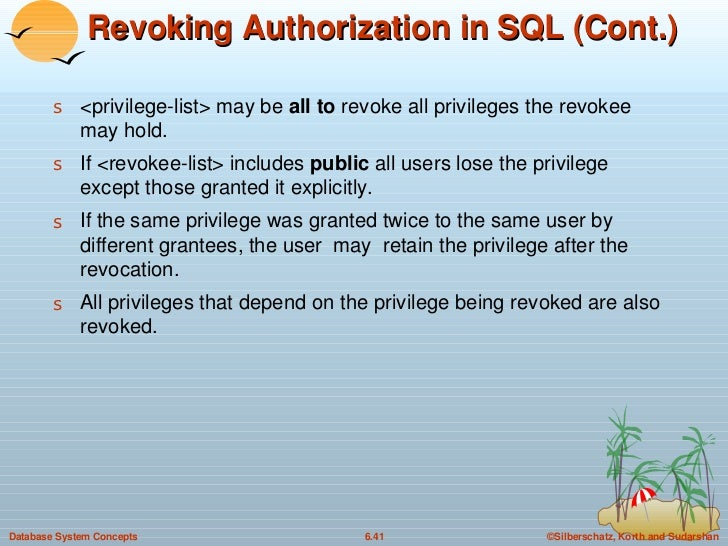 Revoking Authorization in SQL (Cont.) <ul><li><privilege-list> may be  all to  revoke all privileges the revokee may hold....