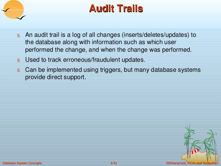 Audit Trails <ul><li>An audit trail is a log of all changes (inserts/deletes/updates) to the database along with informati...