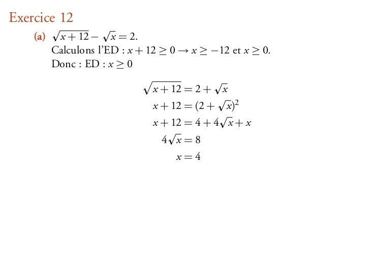 Exercice 12    (a)    x + 12 − x = 2.          Calculons l'ED : x + 12 ≥ 0 → x ≥ −12 et x ≥ 0.          Donc : ED : x ≥ 0 ...