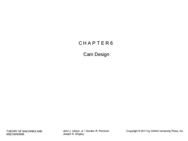 CHAPTER6 Cam Design  THEORY OF MACHINES AND MECHANISMS  John J. Uicker, Jr. / Gordon R. Pennock Joseph E. Shigley  Copyrig...