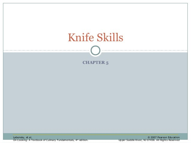 Knife Skills CHAPTER 5  Labensky, et al. On Cooking: A Textbook of Culinary Fundamentals, 4 th edition.  © 2007 Pearson Ed...