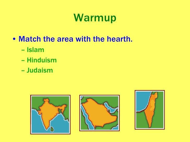 Warmup <ul><li>Match the area with the hearth. </li></ul><ul><ul><li>Islam </li></ul></ul><ul><ul><li>Hinduism </li></ul><...