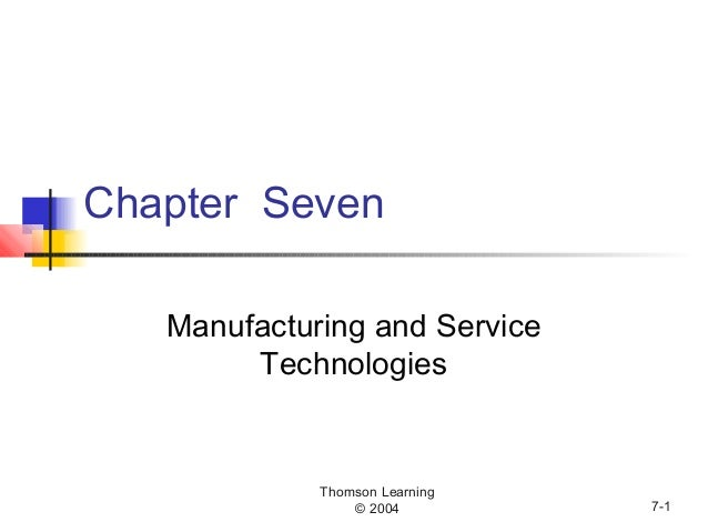 Thomson Learning © 2004 7-1 Chapter Seven Manufacturing and Service Technologies