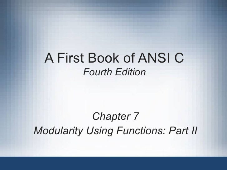 A First Book of ANSI C Fourth Edition Chapter 7 Modularity Using Functions: Part II