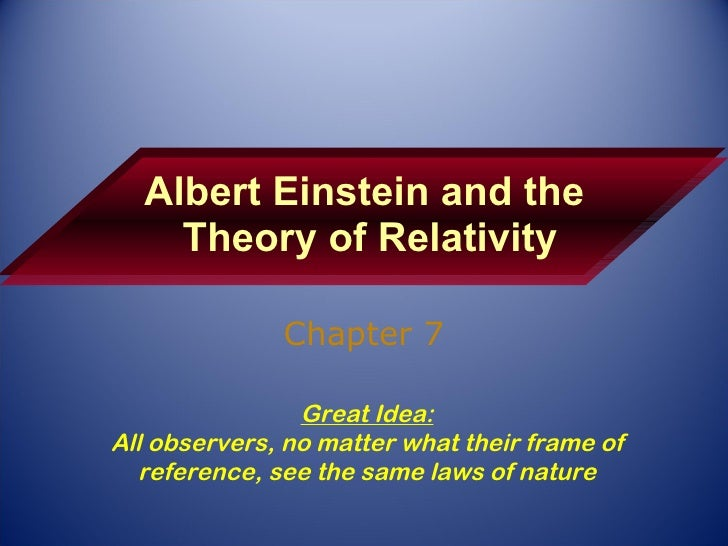 Albert Einstein and the  Theory of Relativity Chapter 7 Great Idea: All observers, no matter what their frame of reference...