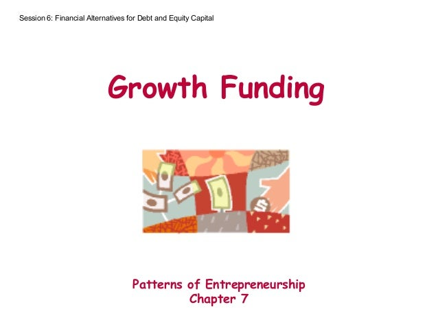 Growth Funding Patterns of Entrepreneurship Chapter 7 Session 6: Financial Alternatives for Debt and Equity Capital